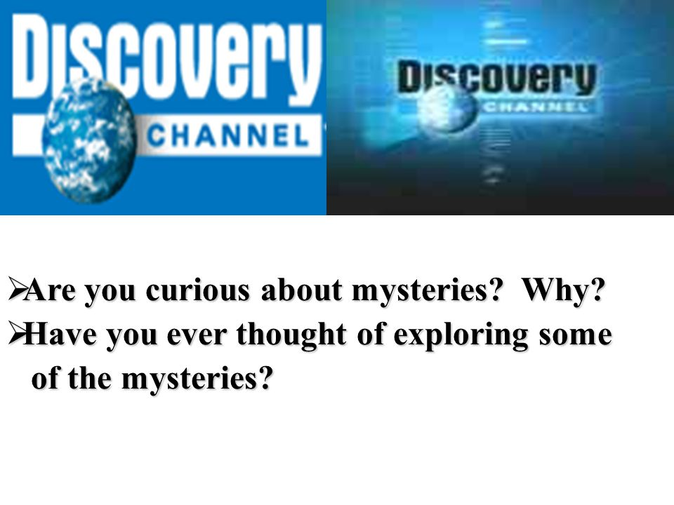  Are you curious about mysteries. Why.