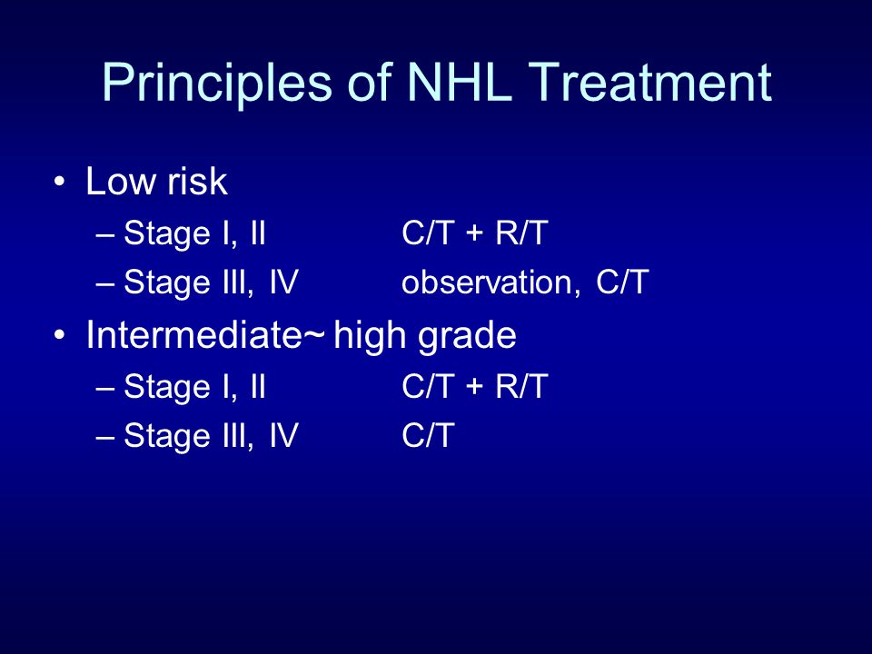 Principles of NHL Treatment Low risk –Stage I, IIC/T + R/T –Stage III, IVobservation, C/T Intermediate~ high grade –Stage I, IIC/T + R/T –Stage III, I