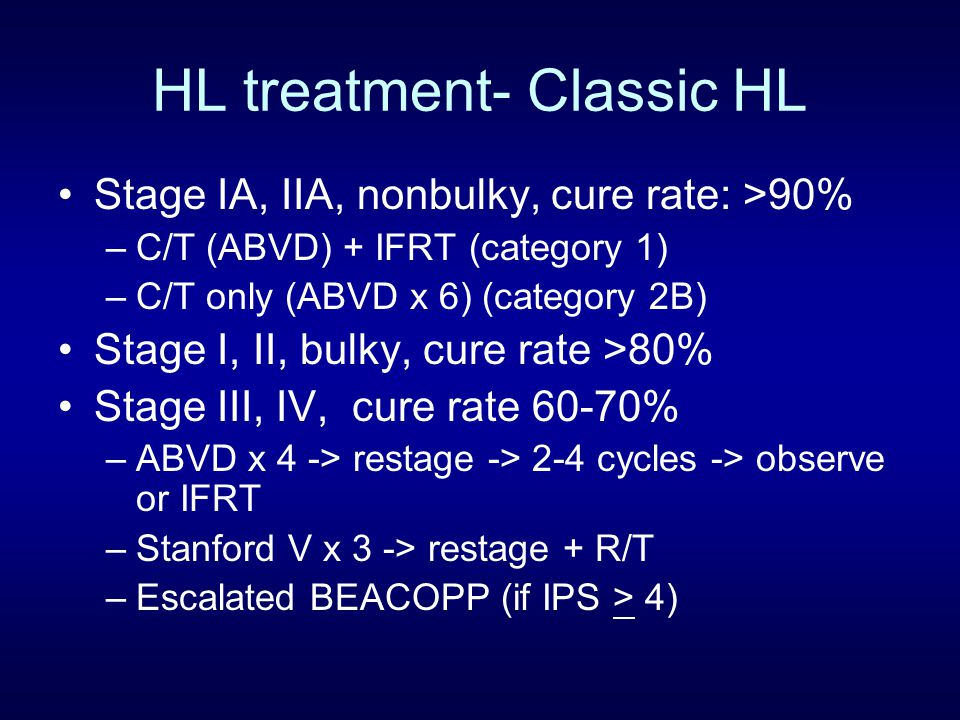 HL treatment- Classic HL Stage IA, IIA, nonbulky, cure rate: >90% –C/T (ABVD) + IFRT (category 1) –C/T only (ABVD x 6) (category 2B) Stage I, II, bulk