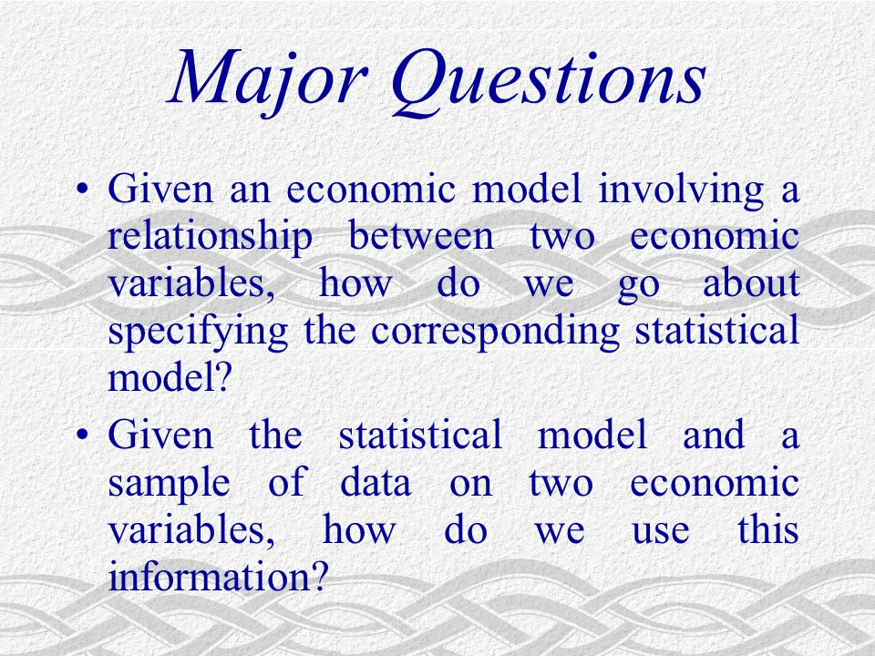 Major Questions Given an economic model involving a relationship between two economic variables, how do we go about specifying the corresponding statistical model.
