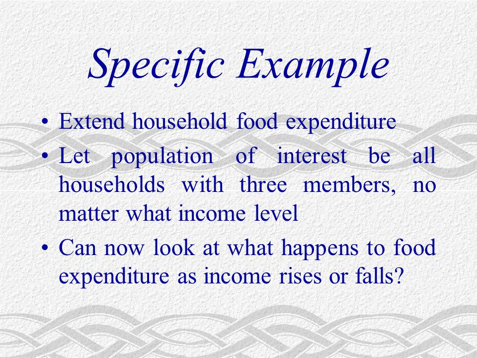 Specific Example Extend household food expenditure Let population of interest be all households with three members, no matter what income level Can now look at what happens to food expenditure as income rises or falls?