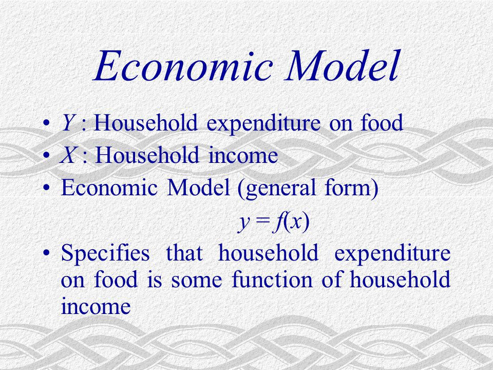 Economic Model Y : Household expenditure on food X : Household income Economic Model (general form) y = f(x) Specifies that household expenditure on food is some function of household income