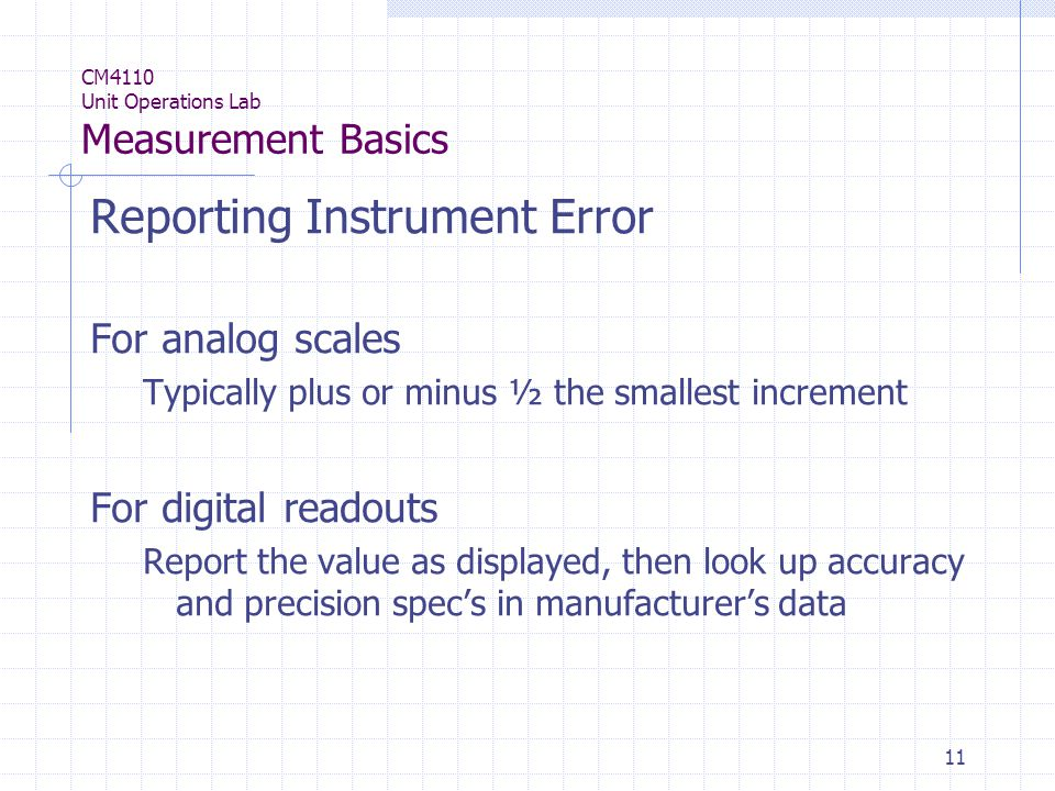 11 CM4110 Unit Operations Lab Measurement Basics Reporting Instrument Error For analog scales Typically plus or minus ½ the smallest increment For digital readouts Report the value as displayed, then look up accuracy and precision spec's in manufacturer's data
