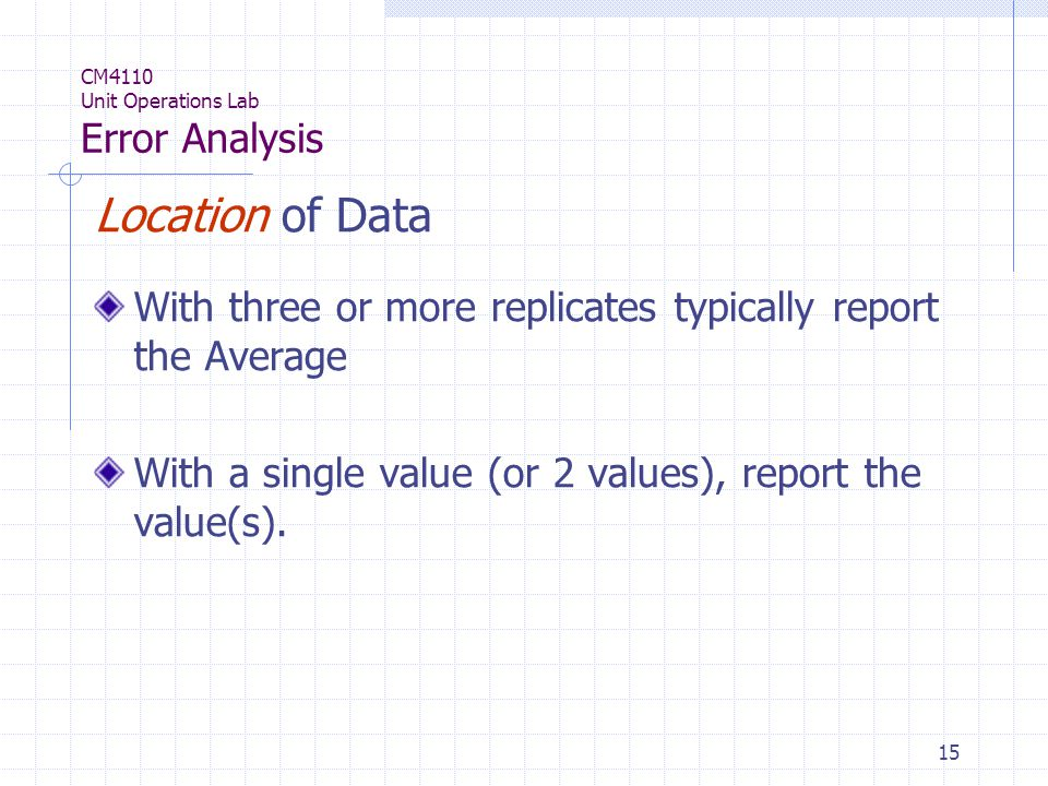 15 CM4110 Unit Operations Lab Error Analysis Location of Data With three or more replicates typically report the Average With a single value (or 2 values), report the value(s).
