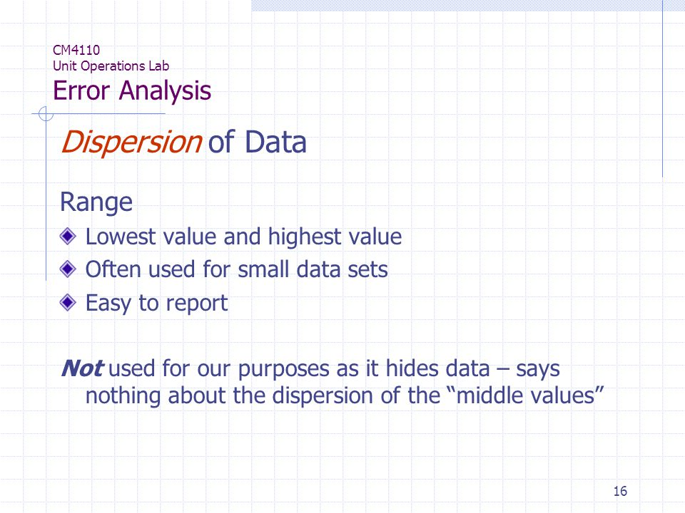 16 CM4110 Unit Operations Lab Error Analysis Dispersion of Data Range Lowest value and highest value Often used for small data sets Easy to report Not used for our purposes as it hides data – says nothing about the dispersion of the middle values