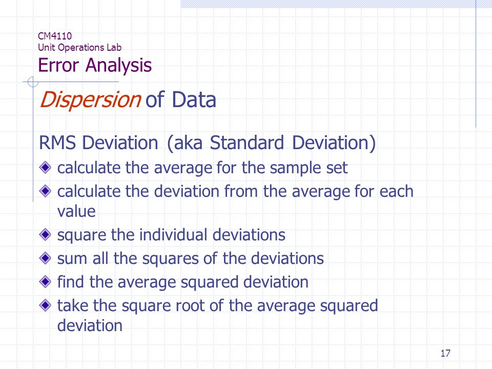 17 CM4110 Unit Operations Lab Error Analysis Dispersion of Data RMS Deviation (aka Standard Deviation) calculate the average for the sample set calculate the deviation from the average for each value square the individual deviations sum all the squares of the deviations find the average squared deviation take the square root of the average squared deviation