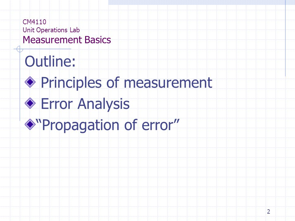 2 CM4110 Unit Operations Lab Measurement Basics Outline: Principles of measurement Error Analysis Propagation of error