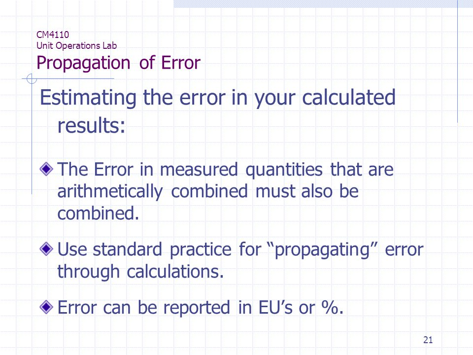 21 CM4110 Unit Operations Lab Propagation of Error Estimating the error in your calculated results: The Error in measured quantities that are arithmetically combined must also be combined.
