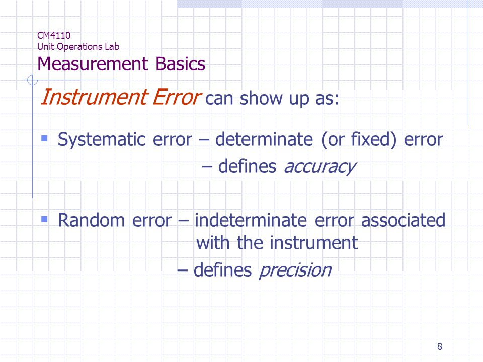 8 CM4110 Unit Operations Lab Measurement Basics Instrument Error can show up as:  Systematic error – determinate (or fixed) error – defines accuracy  Random error – indeterminate error associated with the instrument – defines precision