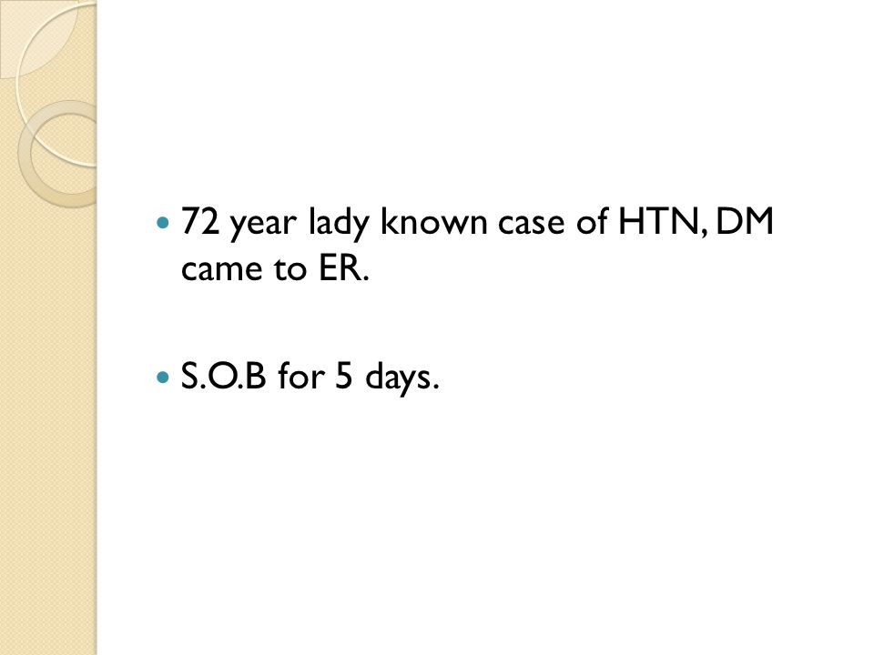 72 year lady known case of HTN, DM came to ER. S.O.B for 5 days.