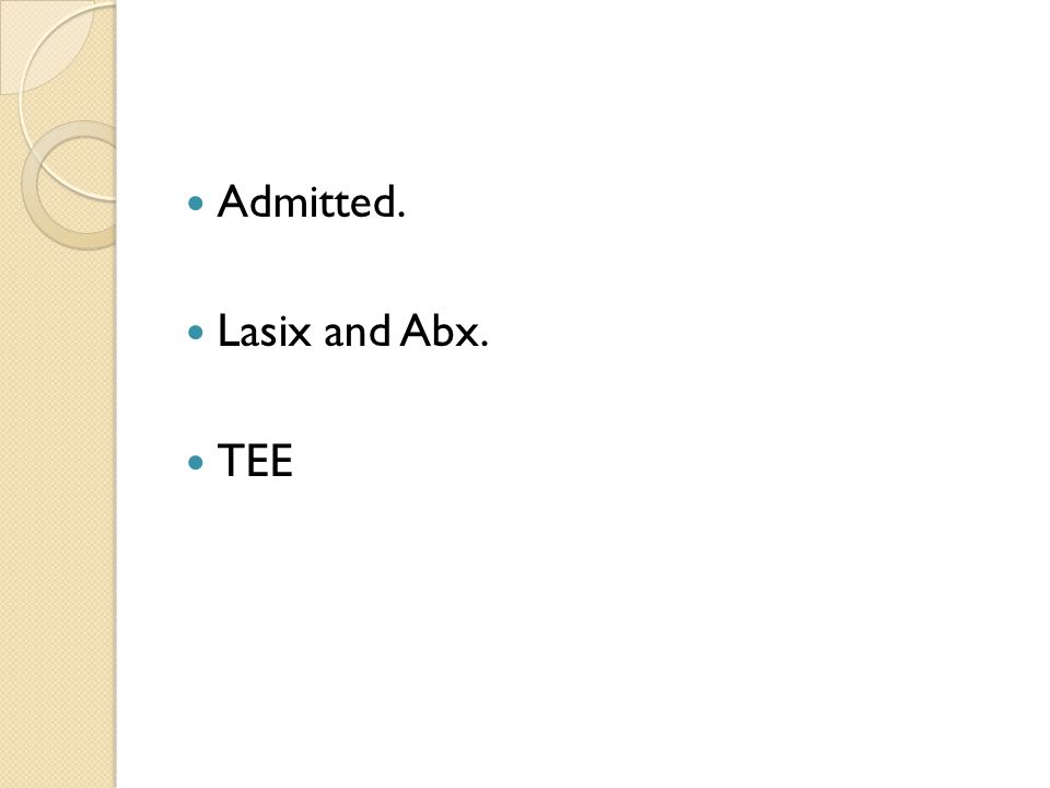 Admitted. Lasix and Abx. TEE