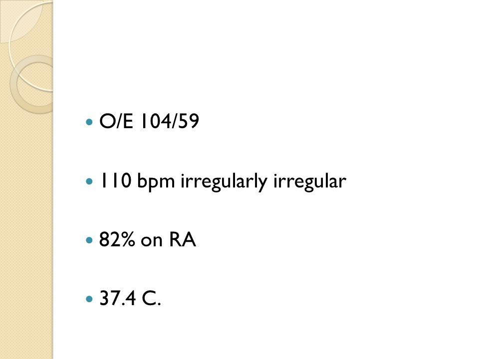 O/E 104/59 110 bpm irregularly irregular 82% on RA 37.4 C.