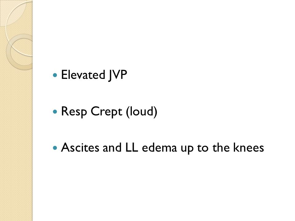 Elevated JVP Resp Crept (loud) Ascites and LL edema up to the knees