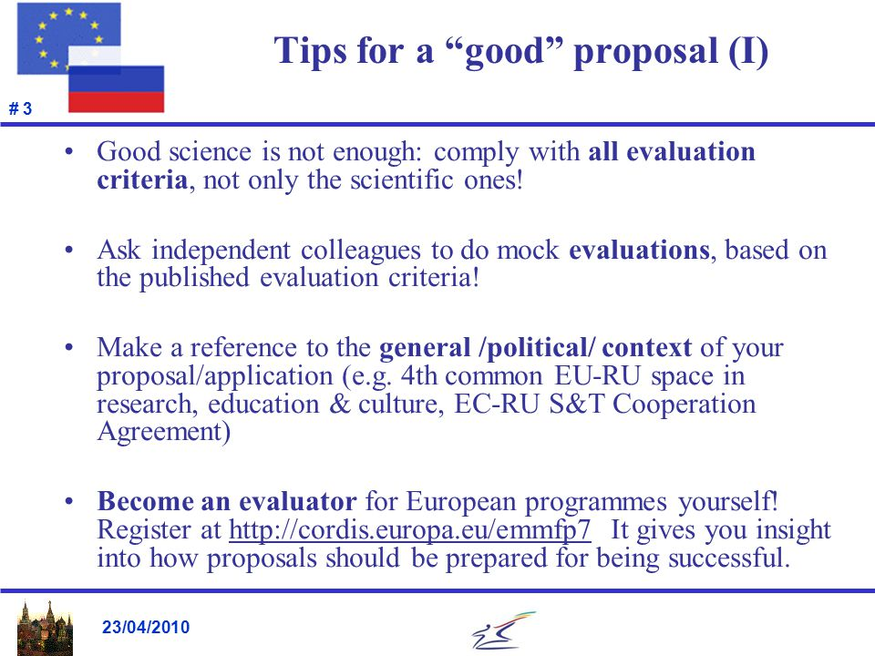 23/04/2010 # 3 Tips for a good proposal (I) Good science is not enough: comply with all evaluation criteria, not only the scientific ones.