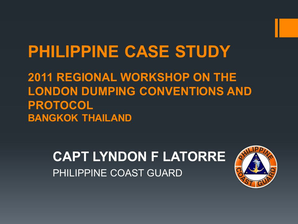 PHILIPPINE CASE STUDY 2011 REGIONAL WORKSHOP ON THE LONDON DUMPING CONVENTIONS AND PROTOCOL BANGKOK THAILAND CAPT LYNDON F LATORRE PHILIPPINE COAST GUARD