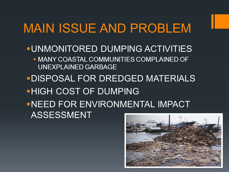 MAIN ISSUE AND PROBLEM  UNMONITORED DUMPING ACTIVITIES  MANY COASTAL COMMUNITIES COMPLAINED OF UNEXPLAINED GARBAGE  DISPOSAL FOR DREDGED MATERIALS  HIGH COST OF DUMPING  NEED FOR ENVIRONMENTAL IMPACT ASSESSMENT