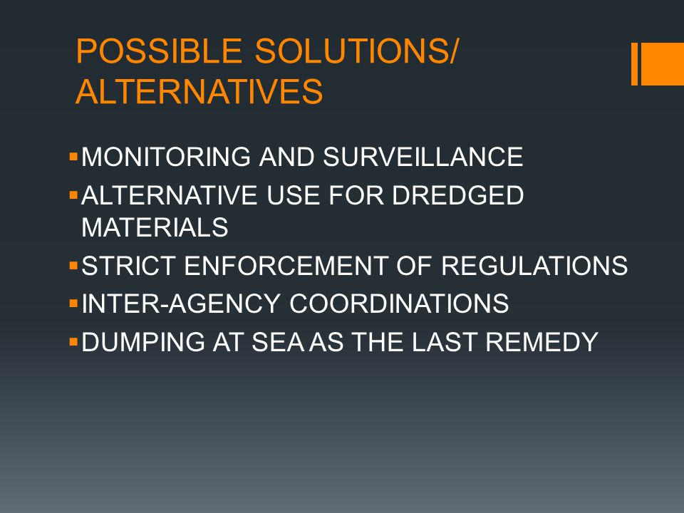 POSSIBLE SOLUTIONS/ ALTERNATIVES  MONITORING AND SURVEILLANCE  ALTERNATIVE USE FOR DREDGED MATERIALS  STRICT ENFORCEMENT OF REGULATIONS  INTER-AGENCY COORDINATIONS  DUMPING AT SEA AS THE LAST REMEDY