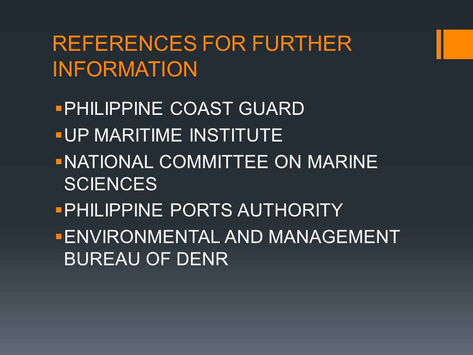 REFERENCES FOR FURTHER INFORMATION  PHILIPPINE COAST GUARD  UP MARITIME INSTITUTE  NATIONAL COMMITTEE ON MARINE SCIENCES  PHILIPPINE PORTS AUTHORITY  ENVIRONMENTAL AND MANAGEMENT BUREAU OF DENR