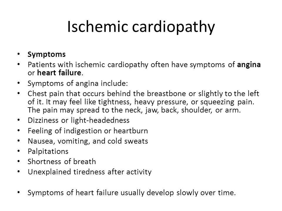 Ischemic cardiopathy Symptoms Patients with ischemic cardiopathy often have symptoms of angina or heart failure. Symptoms of angina include: Chest pai
