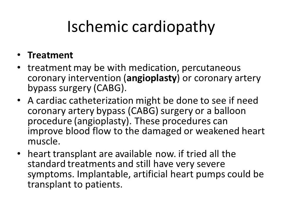 Ischemic cardiopathy Treatment treatment may be with medication, percutaneous coronary intervention (angioplasty) or coronary artery bypass surgery (CABG).