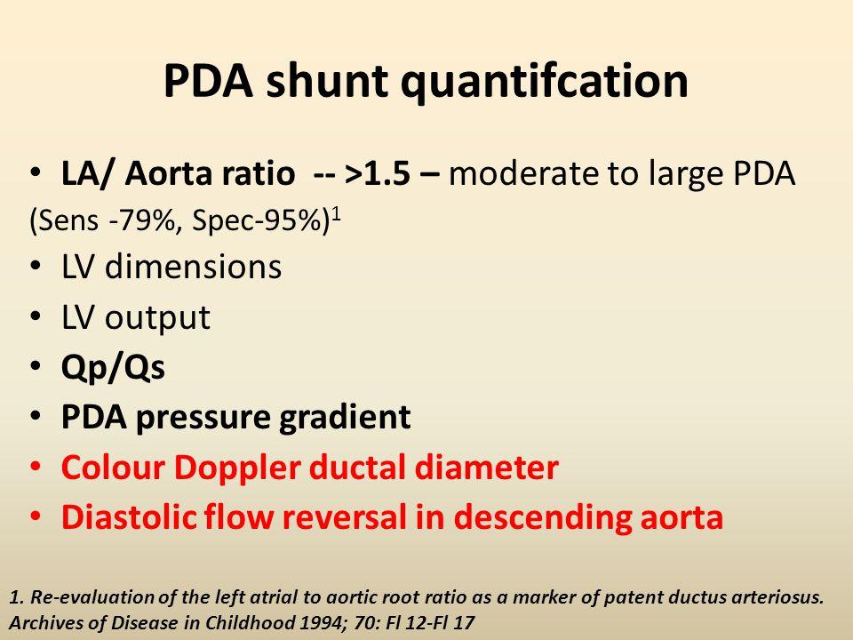 PDA shunt quantifcation LA/ Aorta ratio -- >1.5 – moderate to large PDA (Sens -79%, Spec-95%) 1 LV dimensions LV output Qp/Qs PDA pressure gradient Co