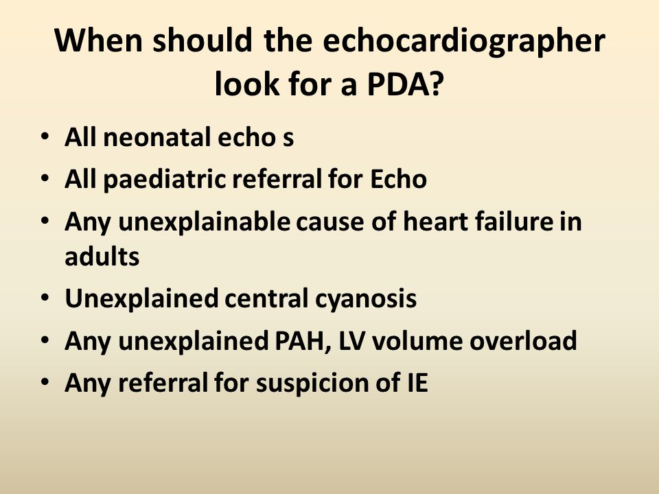 When should the echocardiographer look for a PDA? All neonatal echo s All paediatric referral for Echo Any unexplainable cause of heart failure in adu