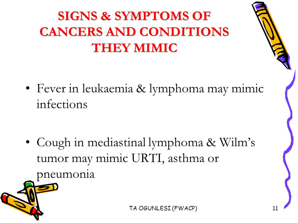 TA OGUNLESI (FWACP)11 SIGNS & SYMPTOMS OF CANCERS AND CONDITIONS THEY MIMIC Fever in leukaemia & lymphoma may mimic infections Cough in mediastinal lymphoma & Wilm's tumor may mimic URTI, asthma or pneumonia