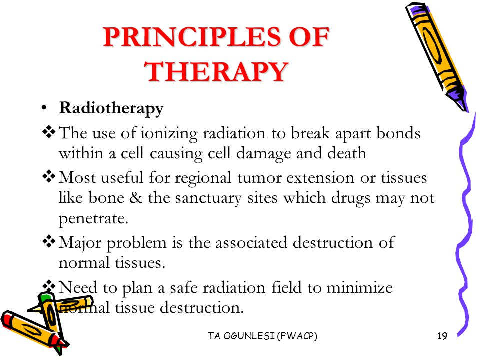 TA OGUNLESI (FWACP)19 PRINCIPLES OF THERAPY Radiotherapy  The use of ionizing radiation to break apart bonds within a cell causing cell damage and death  Most useful for regional tumor extension or tissues like bone & the sanctuary sites which drugs may not penetrate.