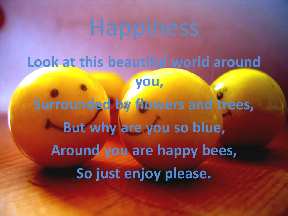 Happiness Look at this beautiful world around you, Surrounded by flowers and trees, But why are you so blue, Around you are happy bees, So just enjoy