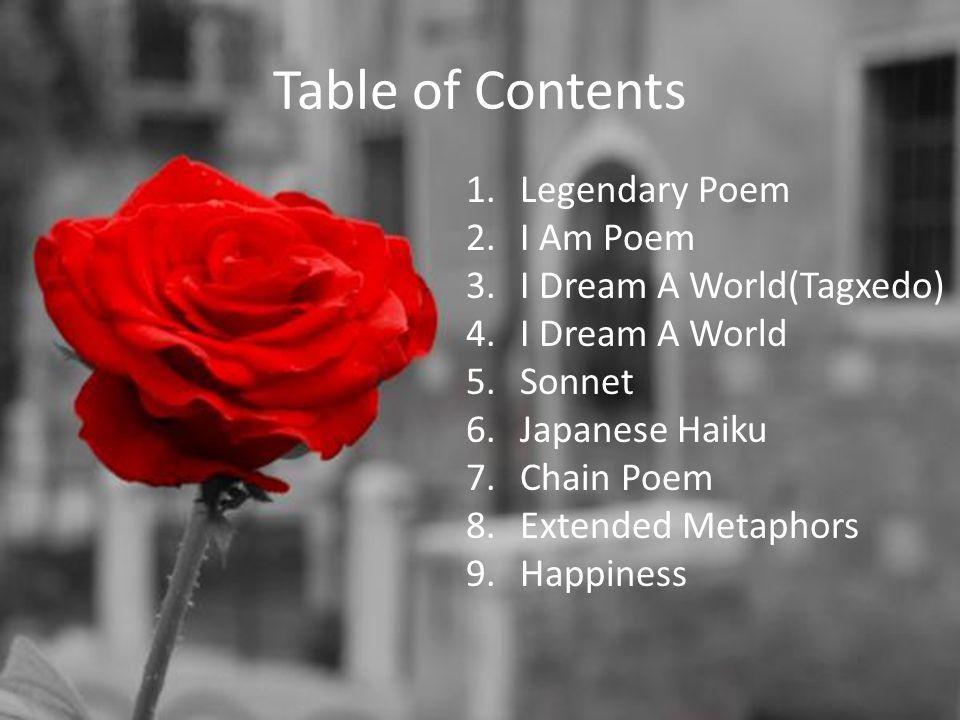 Table of Contents 1.Legendary Poem 2.I Am Poem 3.I Dream A World(Tagxedo) 4.I Dream A World 5.Sonnet 6.Japanese Haiku 7.Chain Poem 8.Extended Metaphors 9.Happiness