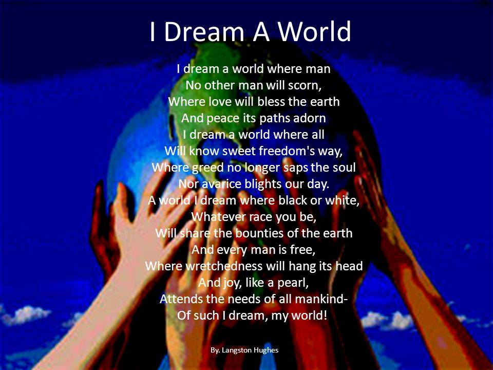 I Dream A World I dream a world where man No other man will scorn, Where love will bless the earth And peace its paths adorn I dream a world where all Will know sweet freedom s way, Where greed no longer saps the soul Nor avarice blights our day.