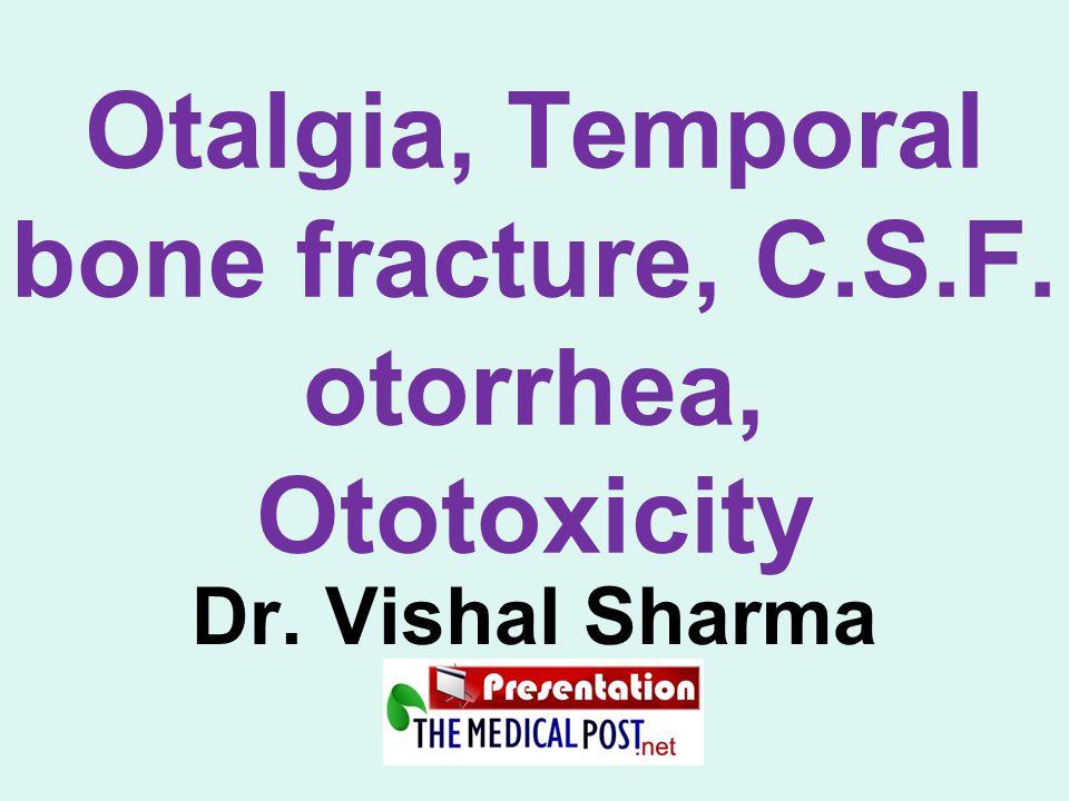 Otalgia, Temporal bone fracture, C.S.F. otorrhea, Ototoxicity Dr. Vishal Sharma