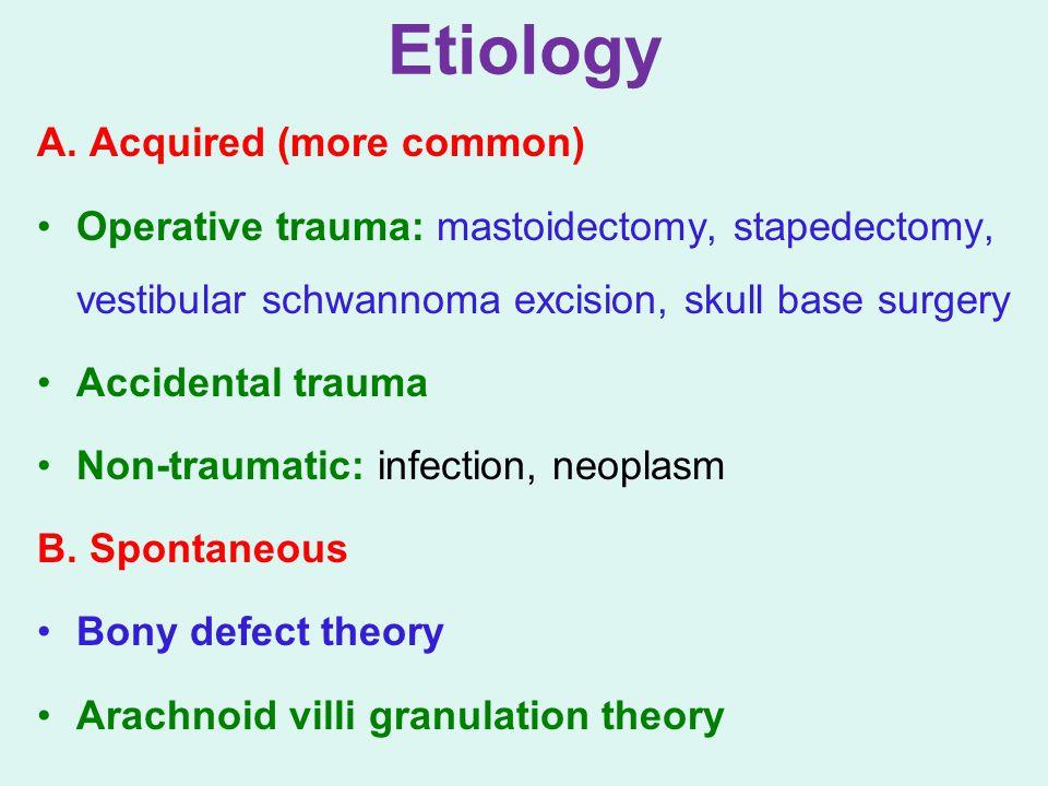 Etiology A. Acquired (more common) Operative trauma: mastoidectomy, stapedectomy, vestibular schwannoma excision, skull base surgery Accidental trauma