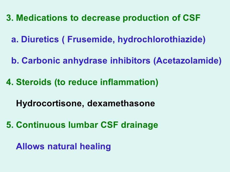 3. Medications to decrease production of CSF a. Diuretics ( Frusemide, hydrochlorothiazide) b. Carbonic anhydrase inhibitors (Acetazolamide) 4. Steroi