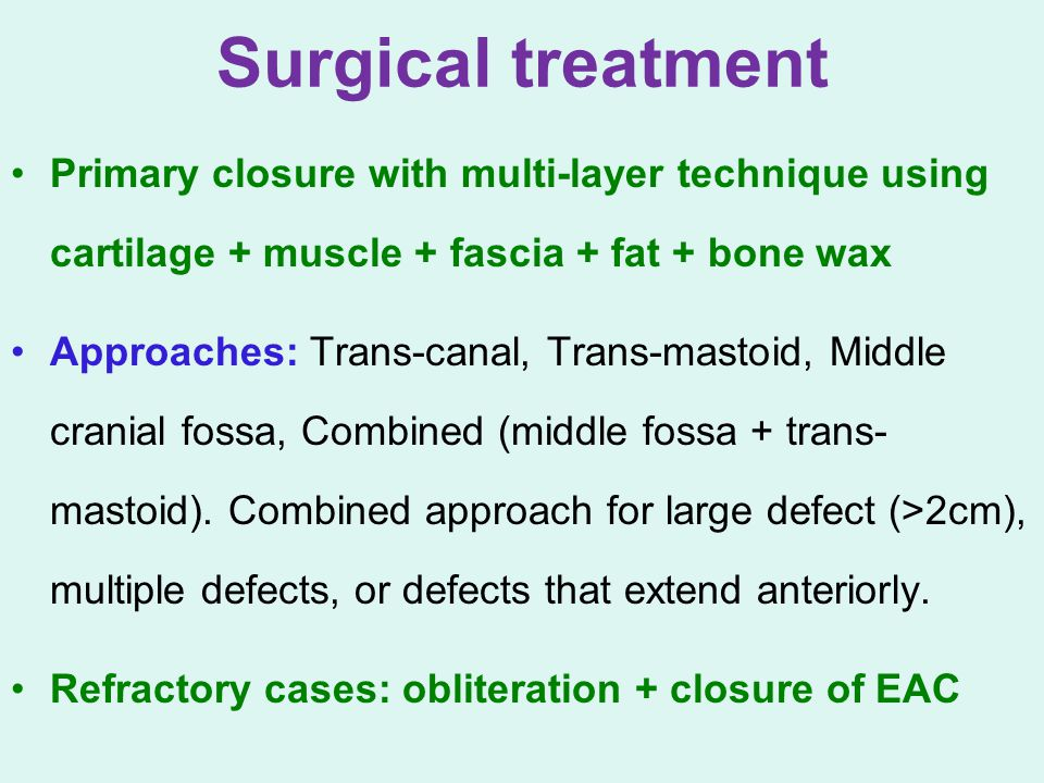 Surgical treatment Primary closure with multi-layer technique using cartilage + muscle + fascia + fat + bone wax Approaches: Trans-canal, Trans-mastoi