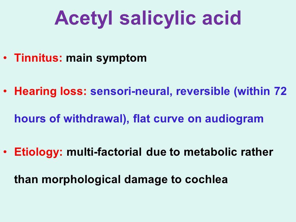 Acetyl salicylic acid Tinnitus: main symptom Hearing loss: sensori-neural, reversible (within 72 hours of withdrawal), flat curve on audiogram Etiolog