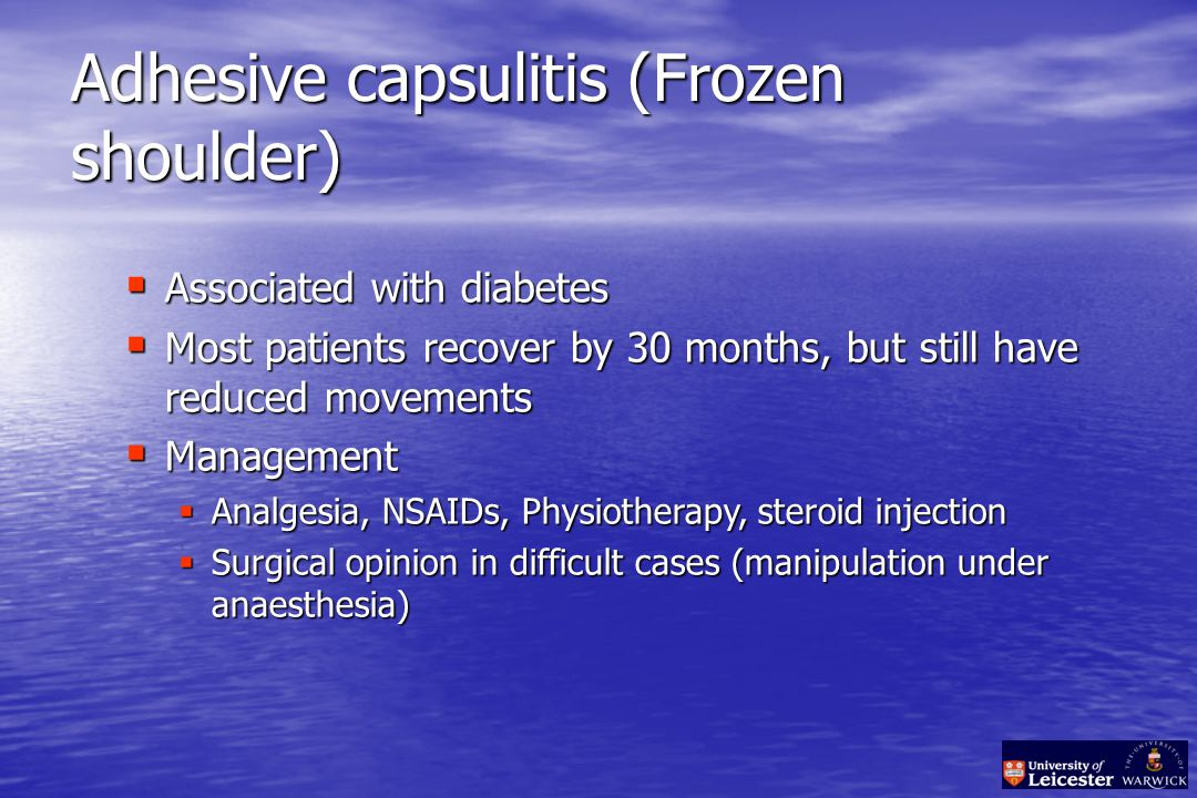 Adhesive capsulitis (Frozen shoulder)  Associated with diabetes  Most patients recover by 30 months, but still have reduced movements  Management  Analgesia, NSAIDs, Physiotherapy, steroid injection  Surgical opinion in difficult cases (manipulation under anaesthesia)