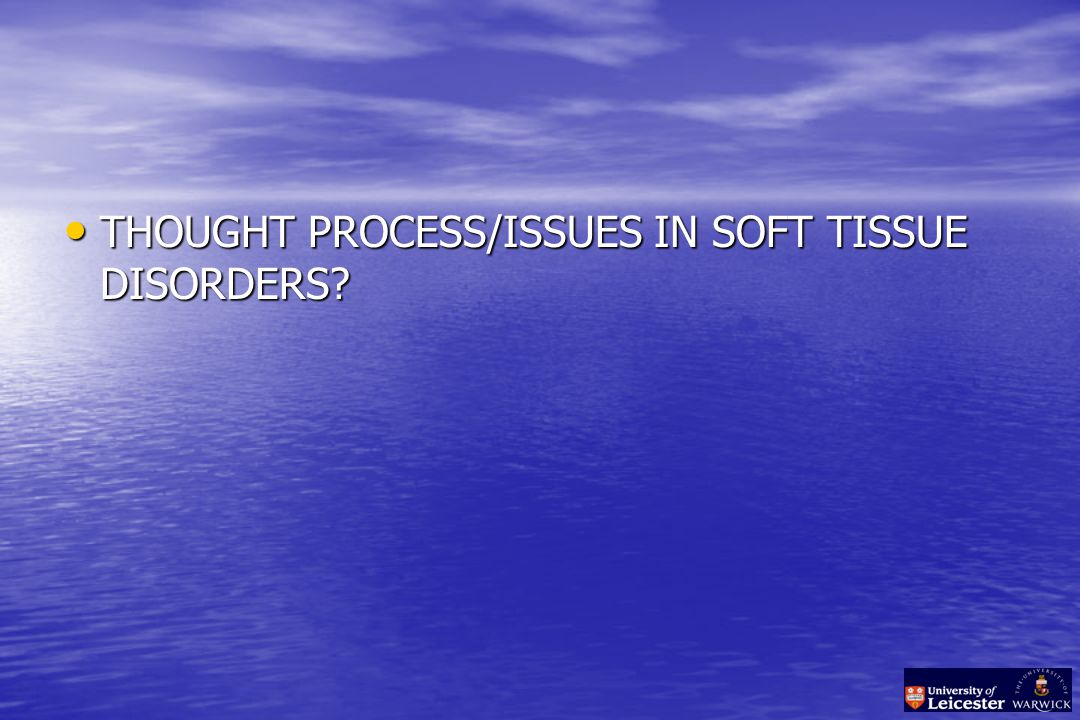 THOUGHT PROCESS/ISSUES IN SOFT TISSUE DISORDERS THOUGHT PROCESS/ISSUES IN SOFT TISSUE DISORDERS