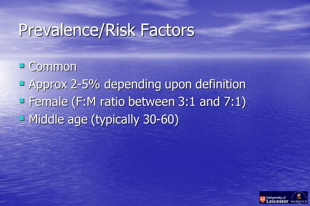 Prevalence/Risk Factors  Common  Approx 2-5% depending upon definition  Female (F:M ratio between 3:1 and 7:1)  Middle age (typically 30-60)