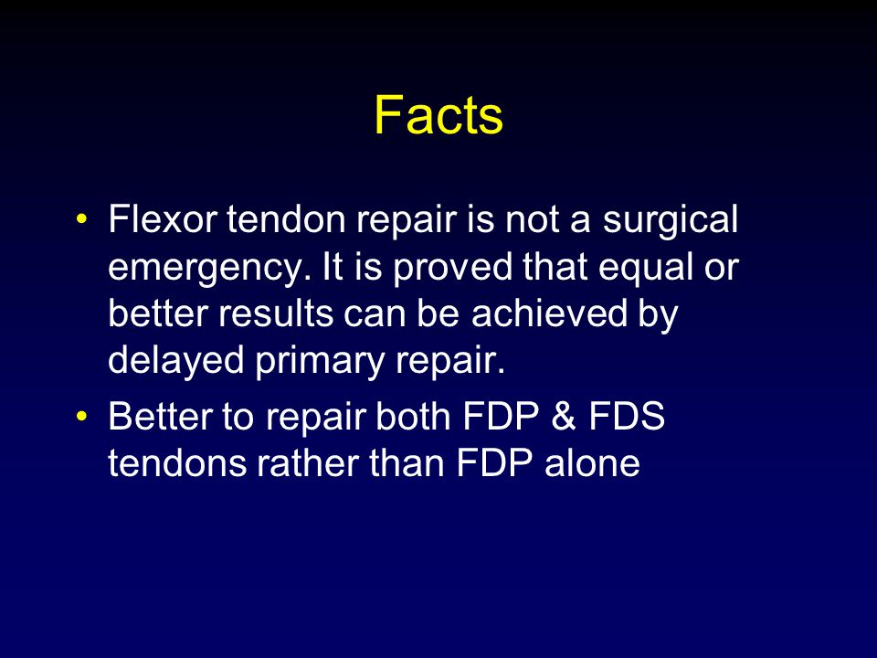 Facts Flexor tendon repair is not a surgical emergency. It is proved that equal or better results can be achieved by delayed primary repair. Better to