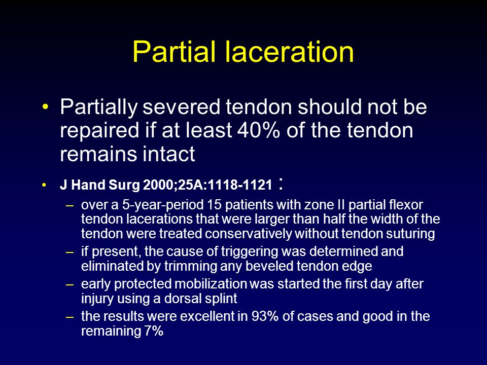 Partial laceration Partially severed tendon should not be repaired if at least 40% of the tendon remains intact J Hand Surg 2000;25A:1118-1121 : –over