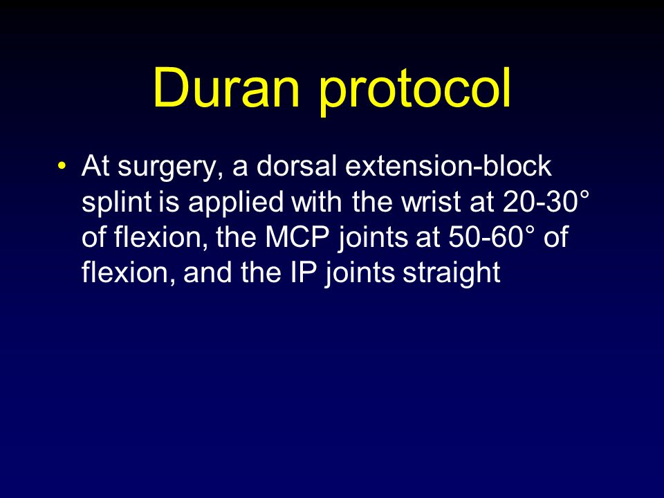 Duran protocol At surgery, a dorsal extension-block splint is applied with the wrist at 20-30° of flexion, the MCP joints at 50-60° of flexion, and th
