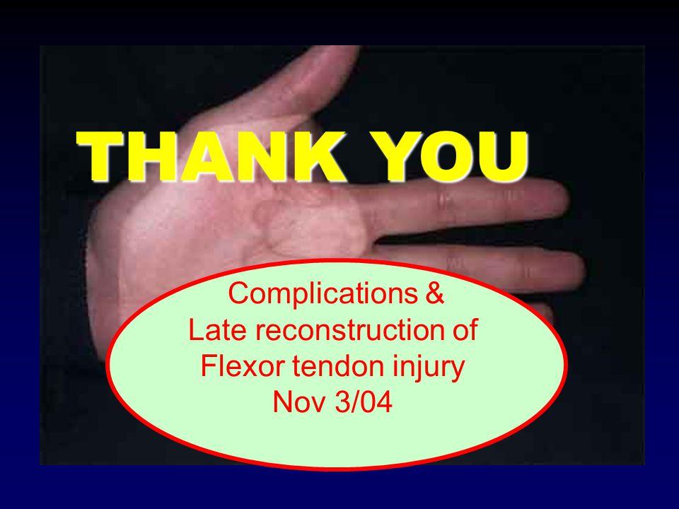 THANK YOU Complications & Late reconstruction of Flexor tendon injury Nov 3/04