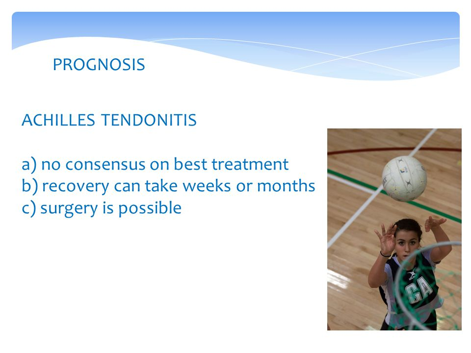 PROGNOSIS ACHILLES TENDONITIS a) no consensus on best treatment b) recovery can take weeks or months c) surgery is possible