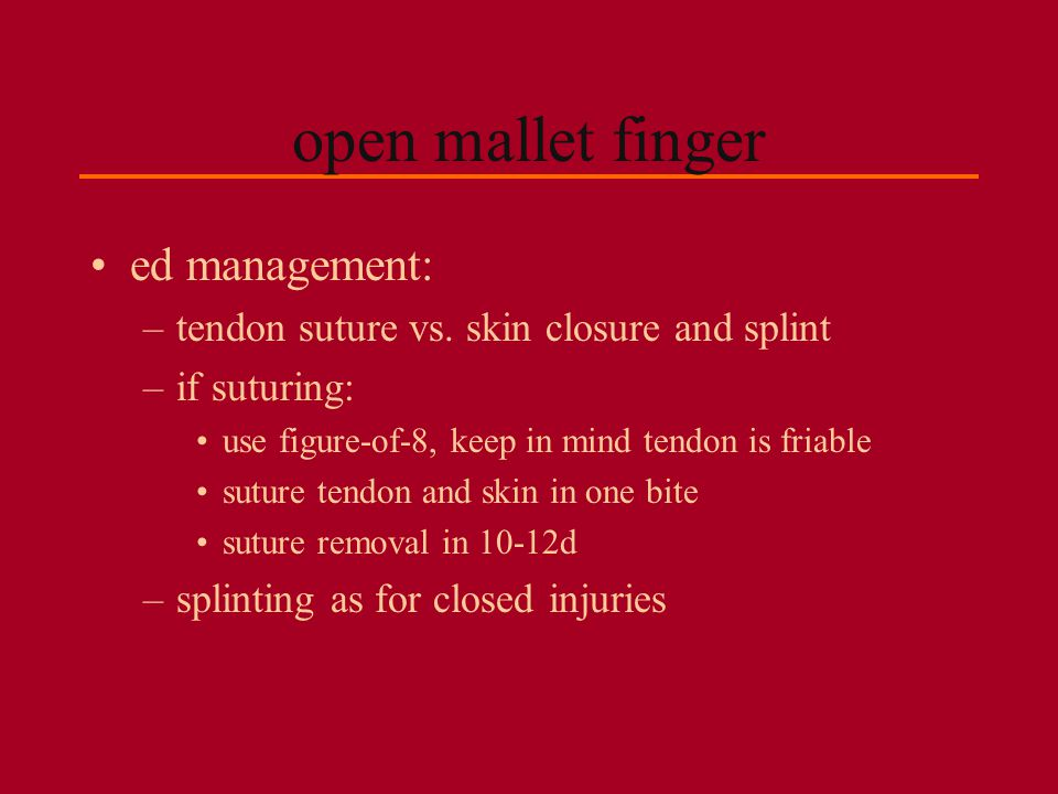 open mallet finger ed management: –tendon suture vs. skin closure and splint –if suturing: use figure-of-8, keep in mind tendon is friable suture tend