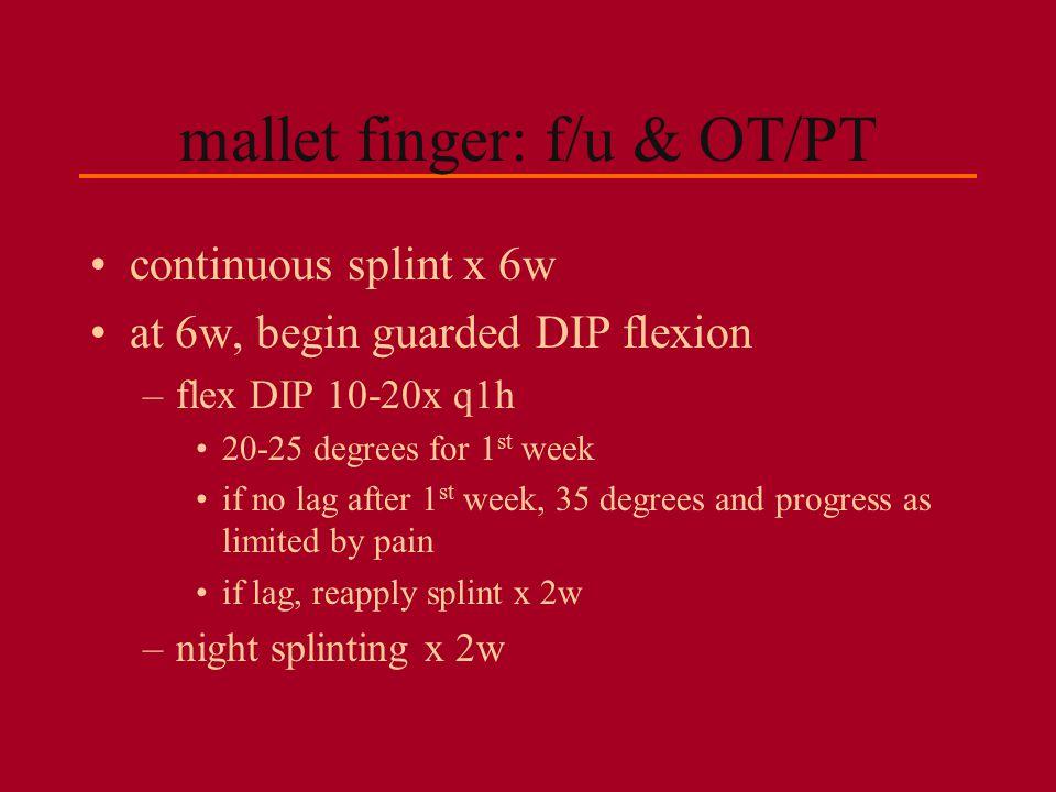 mallet finger: f/u & OT/PT continuous splint x 6w at 6w, begin guarded DIP flexion –flex DIP 10-20x q1h 20-25 degrees for 1 st week if no lag after 1