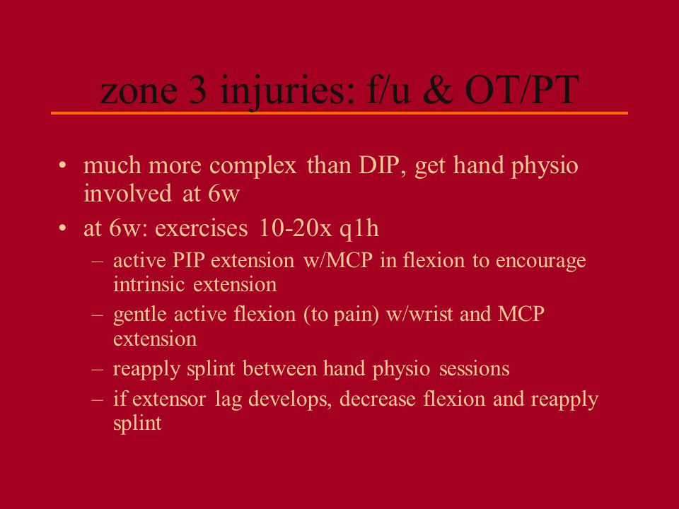 zone 3 injuries: f/u & OT/PT much more complex than DIP, get hand physio involved at 6w at 6w: exercises 10-20x q1h –active PIP extension w/MCP in fle