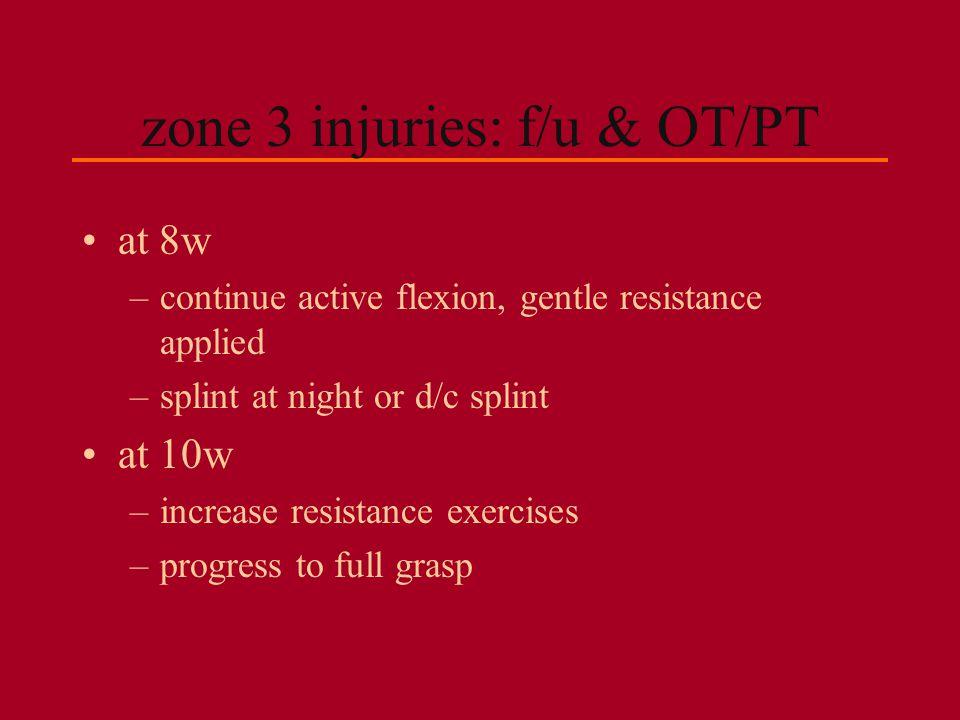 zone 3 injuries: f/u & OT/PT at 8w –continue active flexion, gentle resistance applied –splint at night or d/c splint at 10w –increase resistance exer