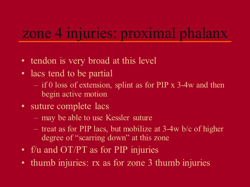 zone 4 injuries: proximal phalanx tendon is very broad at this level lacs tend to be partial –if 0 loss of extension, splint as for PIP x 3-4w and the