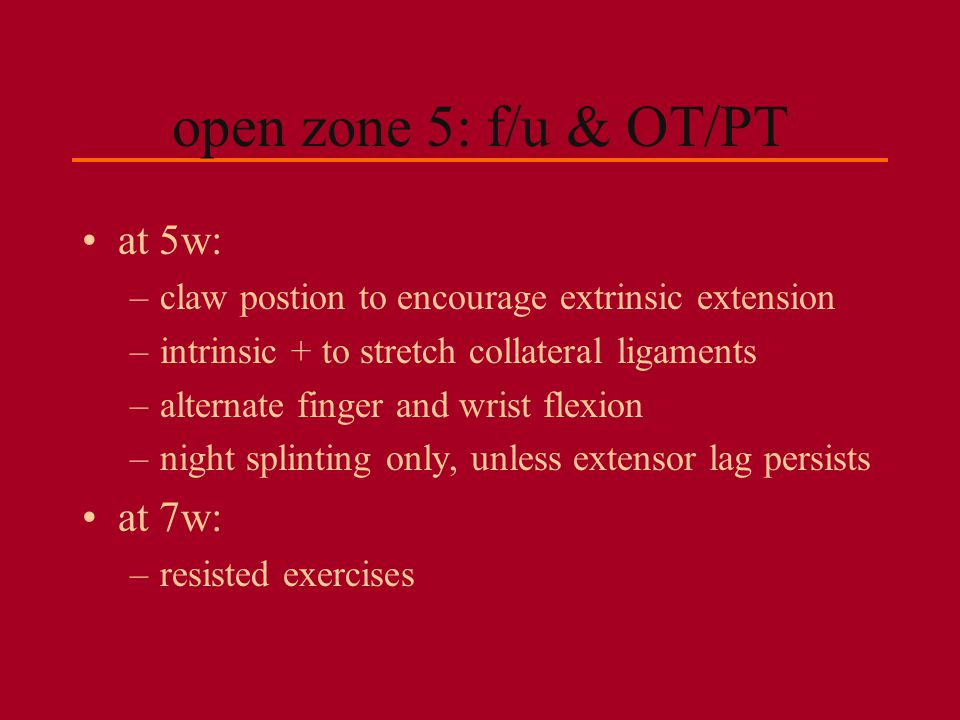 open zone 5: f/u & OT/PT at 5w: –claw postion to encourage extrinsic extension –intrinsic + to stretch collateral ligaments –alternate finger and wris